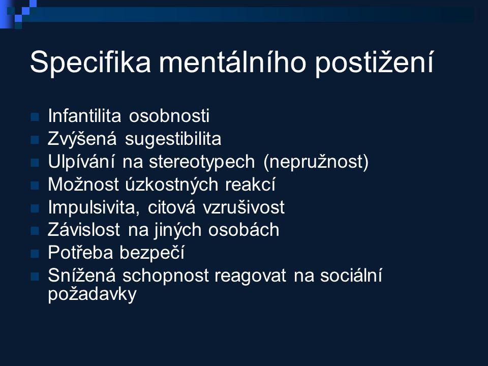 Specifika mentálního postižení Infantilita osobnosti Zvýšená sugestibilita Ulpívání na stereotypech (nepružnost) Možnost úzkostných reakcí Impulsivita, citová vzrušivost Závislost na jiných osobách Potřeba bezpečí Snížená schopnost reagovat na sociální požadavky
