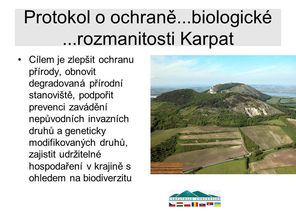 Protokol o ochraně...biologické...rozmanitosti Karpat Cílem je zlepšit ochranu přírody, obnovit degradovaná přírodní stanoviště, podpořit prevenci zavádění nepůvodních invazních druhů a geneticky modifikovaných druhů, zajistit udržitelné hospodaření v krajině s ohledem na biodiverzitu