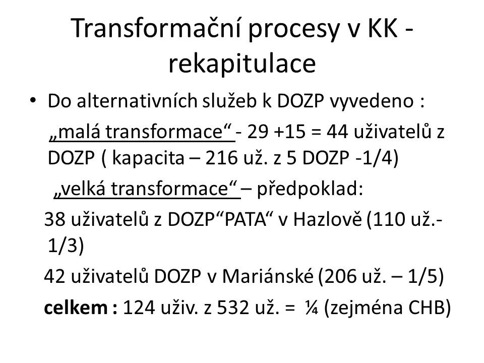 """Transformační procesy v KK - rekapitulace Do alternativních služeb k DOZP vyvedeno : """"malá transformace - 29 +15 = 44 uživatelů z DOZP ( kapacita – 216 už."""