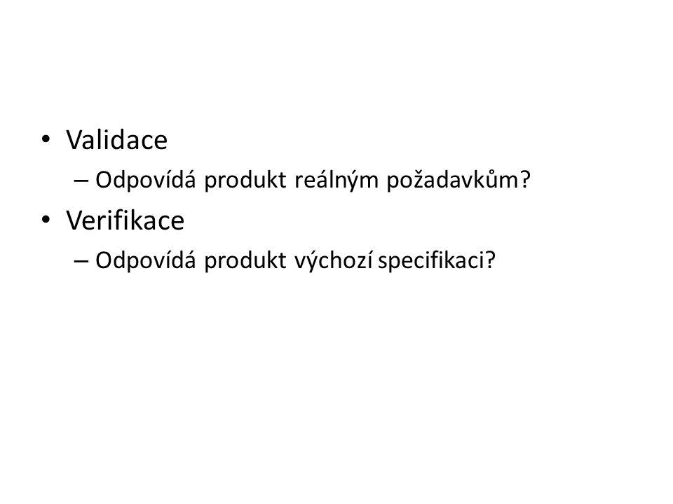 Validace – Odpovídá produkt reálným požadavkům? Verifikace – Odpovídá produkt výchozí specifikaci?