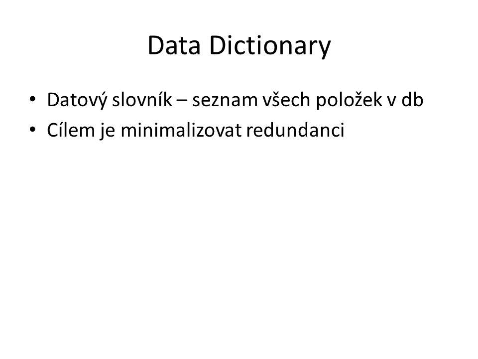 Data Dictionary Datový slovník – seznam všech položek v db Cílem je minimalizovat redundanci
