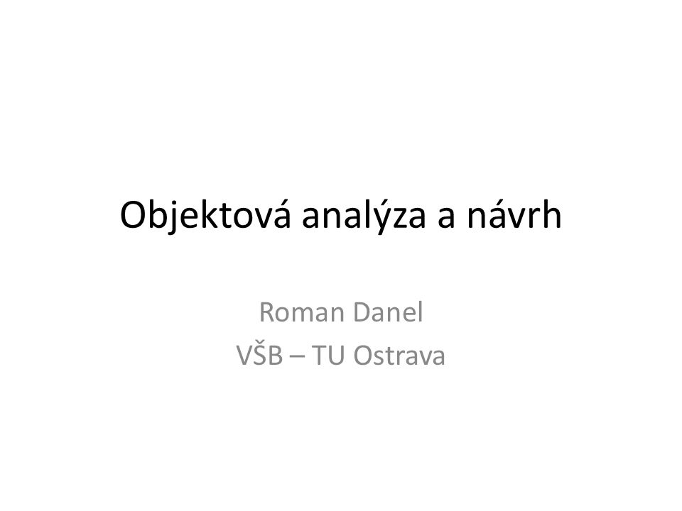Objektová analýza a návrh Roman Danel VŠB – TU Ostrava