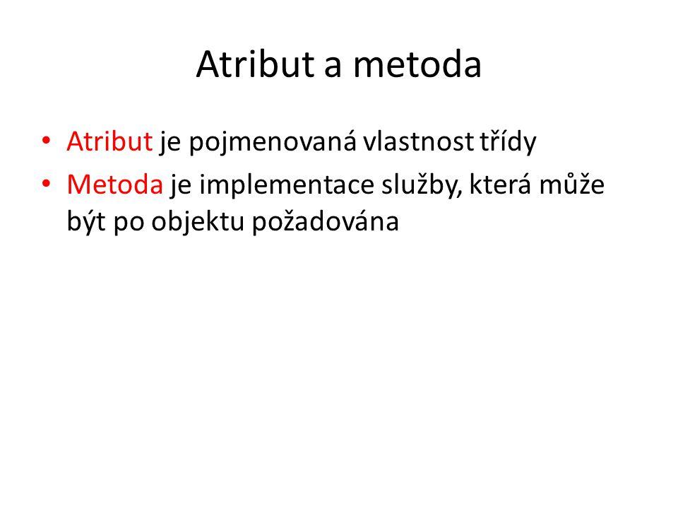 Atribut a metoda Atribut je pojmenovaná vlastnost třídy Metoda je implementace služby, která může být po objektu požadována