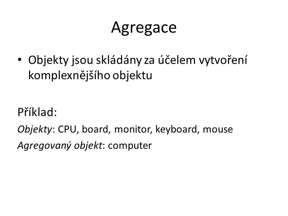 Agregace Objekty jsou skládány za účelem vytvoření komplexnějšího objektu Příklad: Objekty: CPU, board, monitor, keyboard, mouse Agregovaný objekt: co
