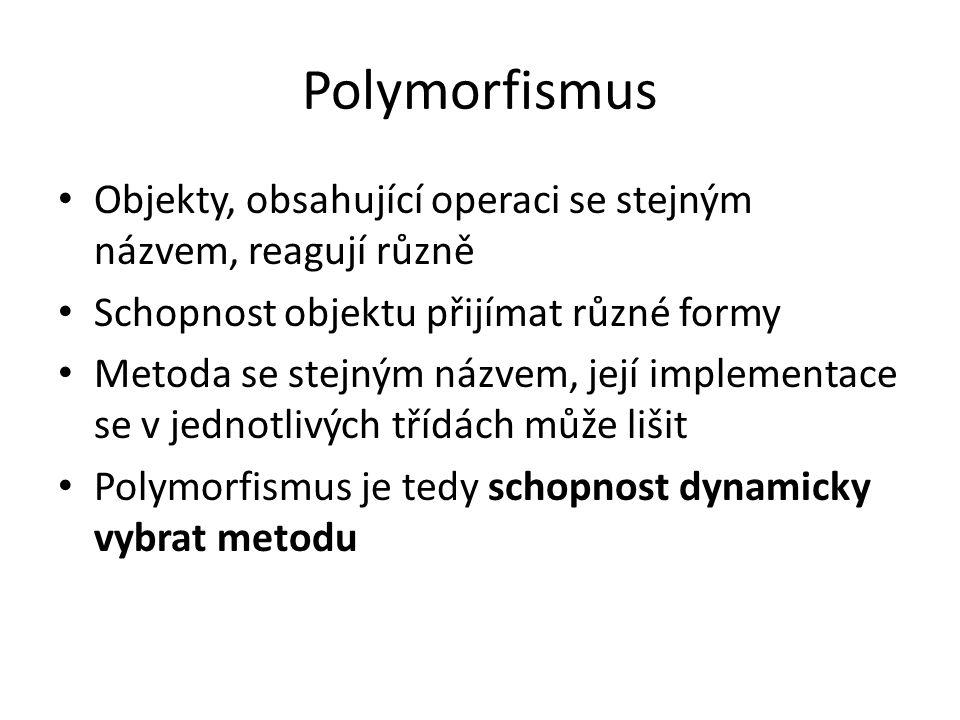 Polymorfismus Objekty, obsahující operaci se stejným názvem, reagují různě Schopnost objektu přijímat různé formy Metoda se stejným názvem, její imple