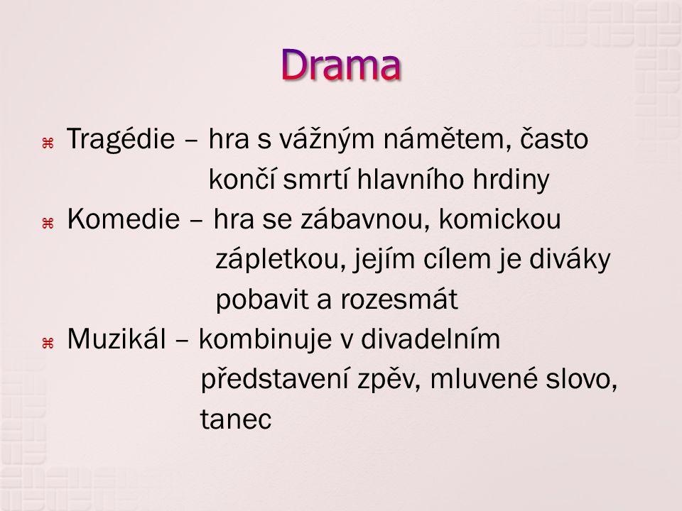  Tragédie – hra s vážným námětem, často končí smrtí hlavního hrdiny  Komedie – hra se zábavnou, komickou zápletkou, jejím cílem je diváky pobavit a rozesmát  Muzikál – kombinuje v divadelním představení zpěv, mluvené slovo, tanec
