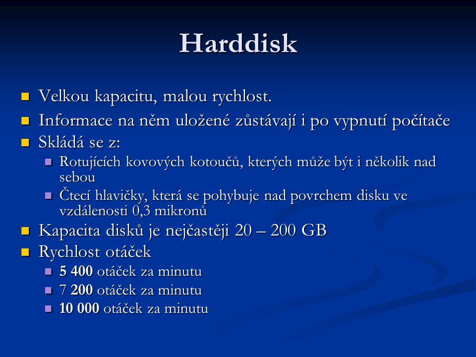 Harddisk Velkou kapacitu, malou rychlost. Velkou kapacitu, malou rychlost. Informace na něm uložené zůstávají i po vypnutí počítače Informace na něm u