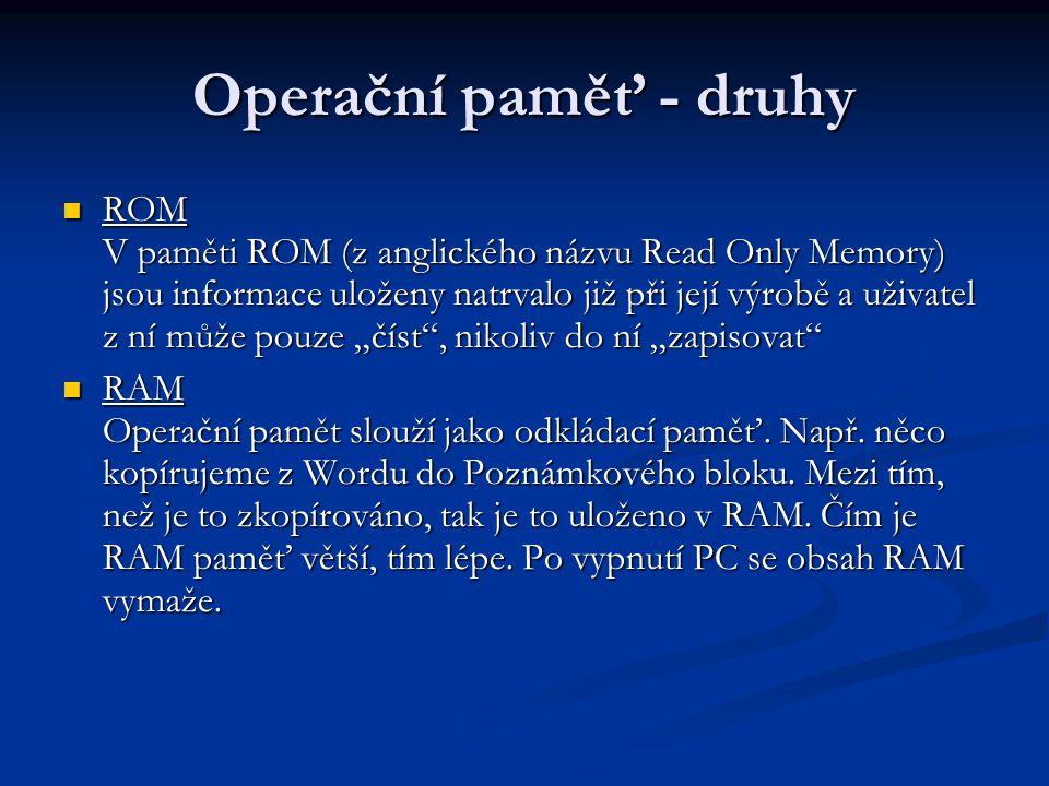 Operační paměť - druhy ROM V paměti ROM (z anglického názvu Read Only Memory) jsou informace uloženy natrvalo již při její výrobě a uživatel z ní může