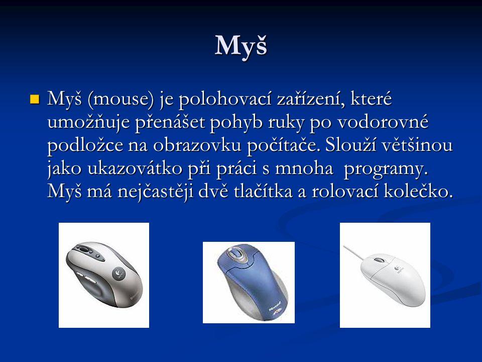 Myš Myš (mouse) je polohovací zařízení, které umožňuje přenášet pohyb ruky po vodorovné podložce na obrazovku počítače. Slouží většinou jako ukazovátk