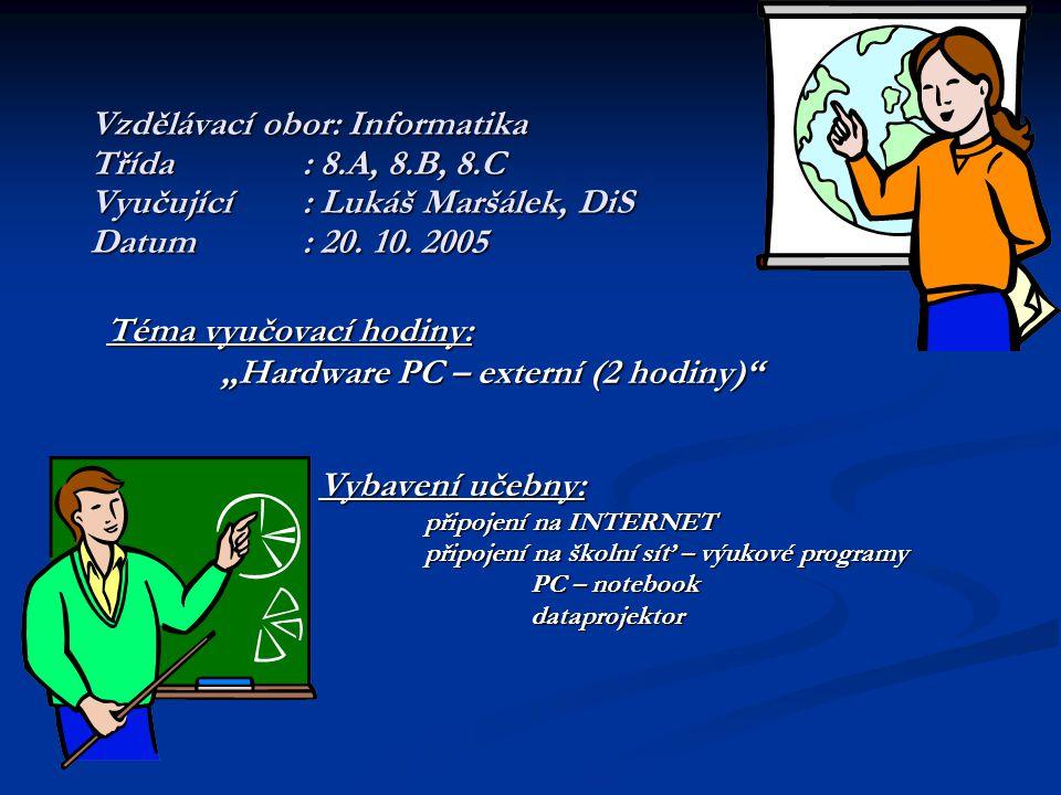 """Vzdělávací obor: Informatika Třída: 8.A, 8.B, 8.C Vyučující: Lukáš Maršálek, DiS Datum: 20. 10. 2005 Téma vyučovací hodiny: """"Hardware PC – externí (2"""