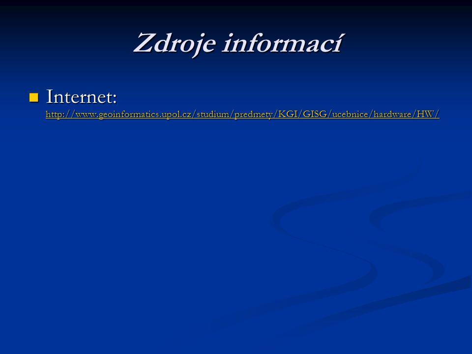 Zdroje informací Internet: http://www.geoinformatics.upol.cz/studium/predmety/KGI/GISG/ucebnice/hardware/HW/ Internet: http://www.geoinformatics.upol.cz/studium/predmety/KGI/GISG/ucebnice/hardware/HW/ http://www.geoinformatics.upol.cz/studium/predmety/KGI/GISG/ucebnice/hardware/HW/