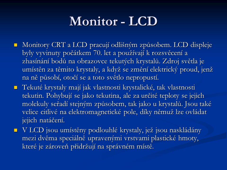 Monitor - LCD Monitory CRT a LCD pracují odlišným způsobem. LCD displeje byly vyvinuty počátkem 70. let a používají k rozsvěcení a zhasínání bodů na o