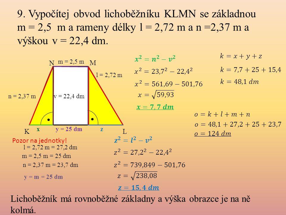 9. Vypočítej obvod lichoběžníku KLMN se základnou m = 2,5 m a rameny délky l = 2,72 m a n =2,37 m a výškou v = 22,4 dm. Lichoběžník má rovnoběžné zákl