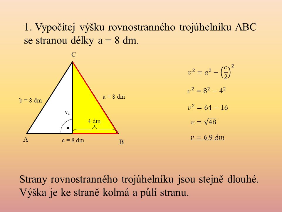 1. Vypočítej výšku rovnostranného trojúhelníku ABC se stranou délky a = 8 dm. A B C a = 8 dm b = 8 dm c = 8 dm 4 dm vcvc Strany rovnostranného trojúhe