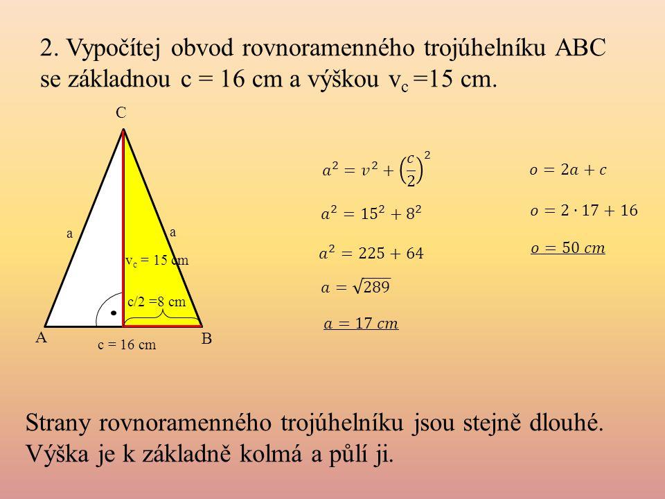 2. Vypočítej obvod rovnoramenného trojúhelníku ABC se základnou c = 16 cm a výškou v c =15 cm. a c = 16 cm A B C c/2 =8 cm v c = 15 cm a Strany rovnor