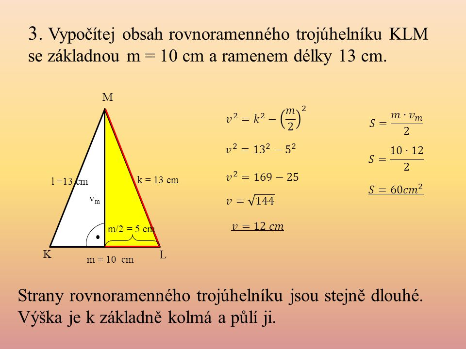 3. Vypočítej obsah rovnoramenného trojúhelníku KLM se základnou m = 10 cm a ramenem délky 13 cm. k = 13 cm m = 10 cm K L M m/2 = 5 cm l =13 cm vmvm St