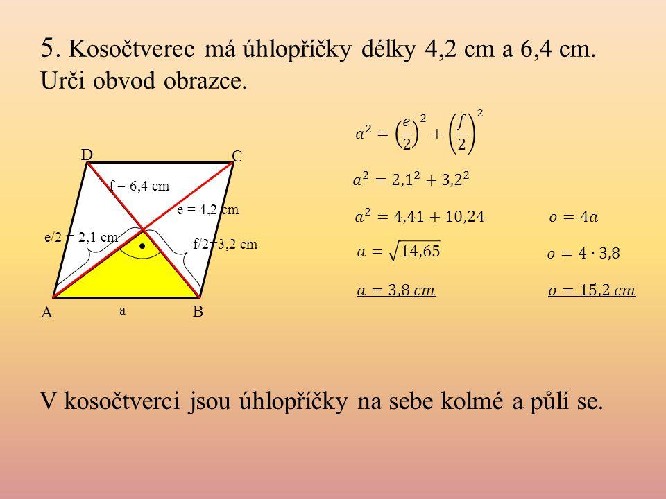 5. Kosočtverec má úhlopříčky délky 4,2 cm a 6,4 cm. Urči obvod obrazce. e/2 = 2,1 cm f/2=3,2 cm e = 4,2 cm A C B D V kosočtverci jsou úhlopříčky na se