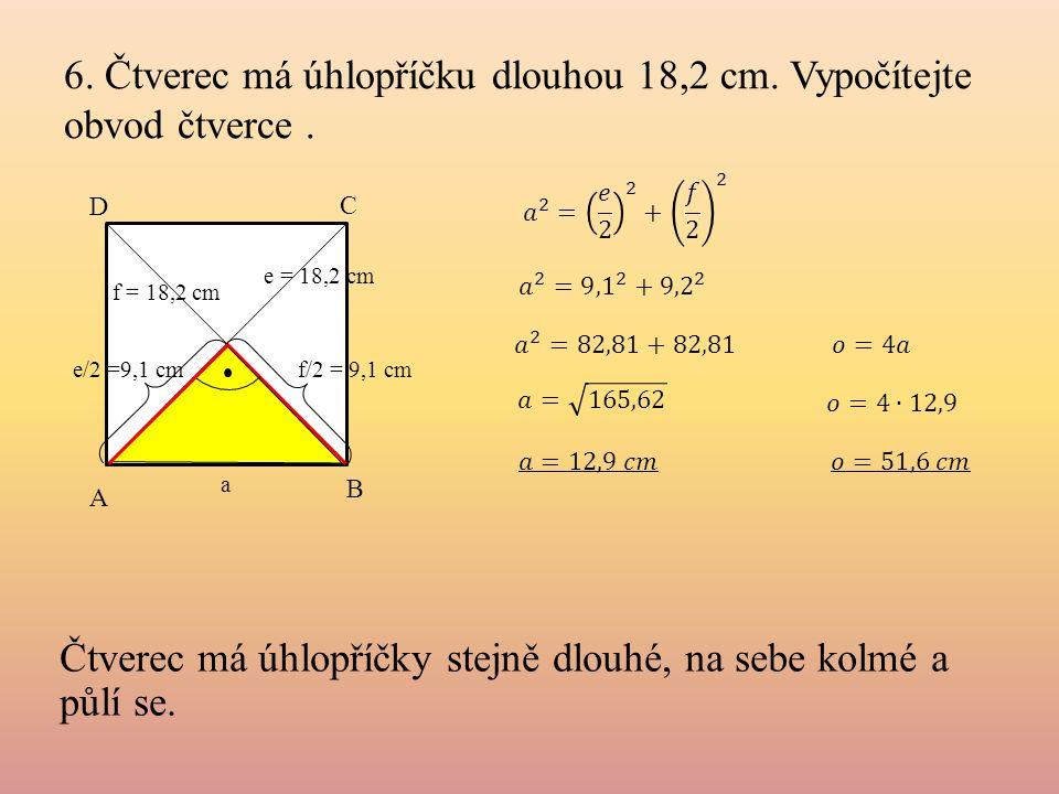 6. Čtverec má úhlopříčku dlouhou 18,2 cm. Vypočítejte obvod čtverce. a A B e = 18,2 cm e/2 =9,1 cm f/2 = 9,1 cm C D Čtverec má úhlopříčky stejně dlouh