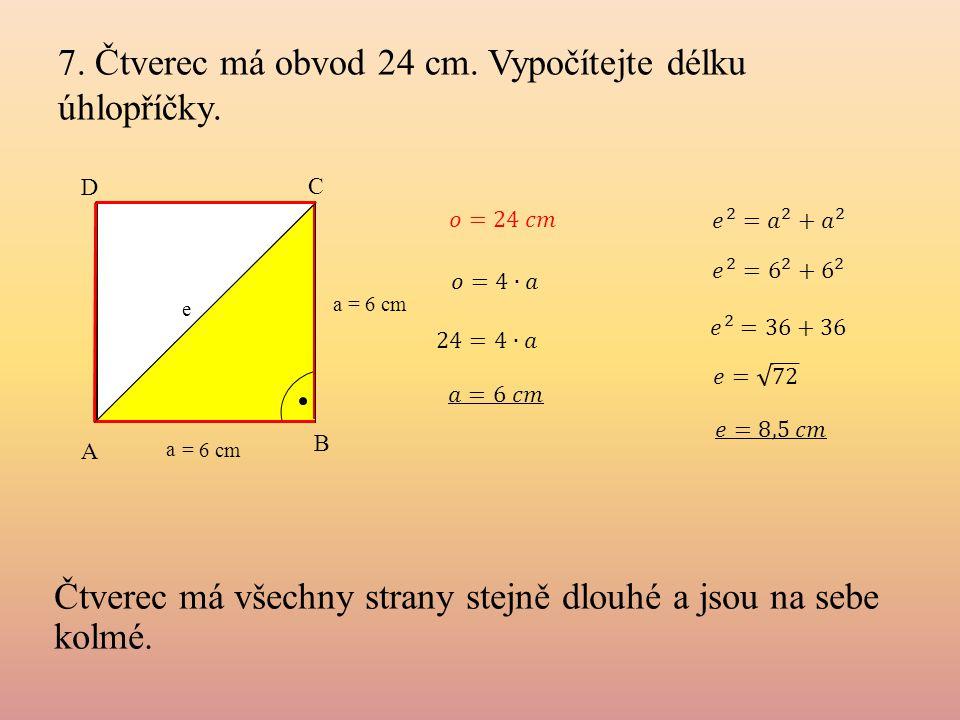 7. Čtverec má obvod 24 cm. Vypočítejte délku úhlopříčky. A B C D a = 6 cm a Čtverec má všechny strany stejně dlouhé a jsou na sebe kolmé. e = 6 cm