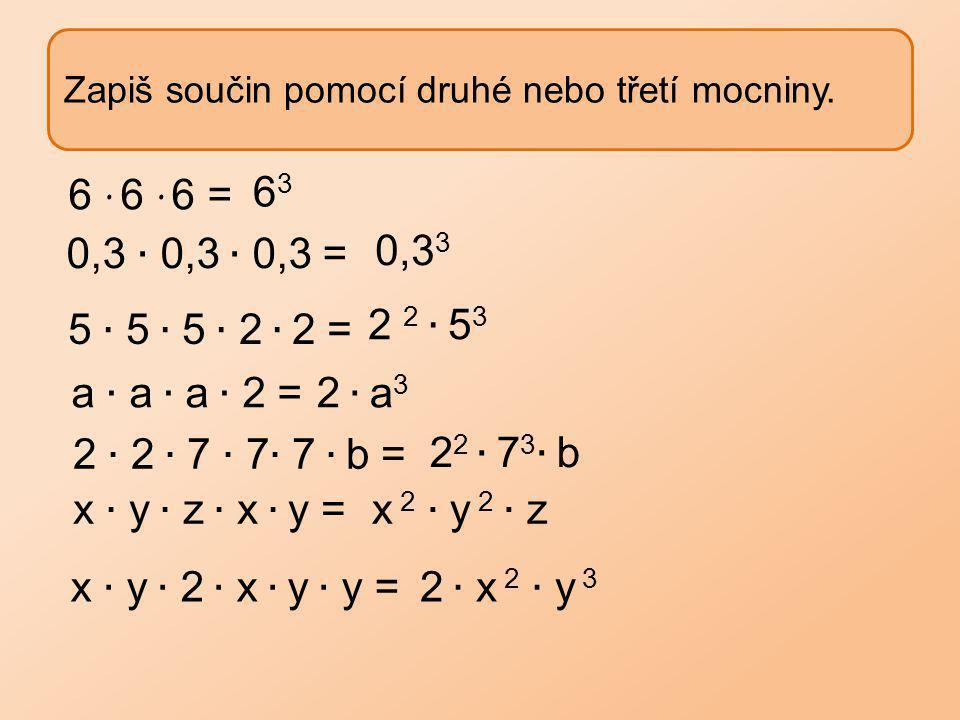 Zapiš součin pomocí druhé nebo třetí mocniny. 6363 6 ∙ 6 ∙ 6 = 0,3 3