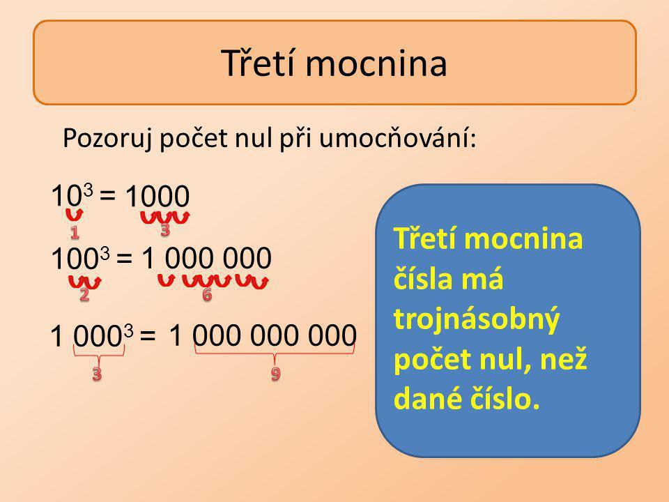 Třetí mocnina 1 000 000 1000 1 000 000 000 10 3 = 100 3 = 1 000 3 = Pozoruj počet nul při umocňování: Třetí mocnina čísla má trojnásobný počet nul, než dané číslo.