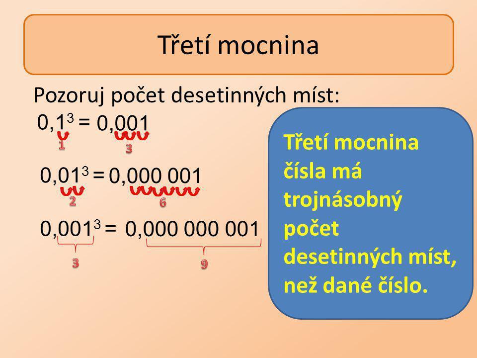 Určete třetí mocninu čísel: 60 3 = 60 ∙ 60 ∙ 60 = (6∙10)∙(6 ∙ 10) ∙(6 ∙ 10) = =(6∙6 ∙6)∙(10∙10 ∙10) =6 3 ∙ 10 3 =216 ∙ 1000 = 216 000 0,03 3 = 0,03 ∙ 0,03 ∙ 0,03 = (3 ∙ 0,01) ∙ (3 ∙ 0,01) ∙ (3 ∙ 0,01) = =(3 ∙ 3 ∙ 3) ∙ (0,01 ∙ 0,01 ∙ 0,01)= 3 3 ∙ 0,01 3 = =27 ∙ 0,000001 = 0,000027 Pro všechna čísla a, b platí: (a ∙ b) 3 =a 3 ∙ b 3