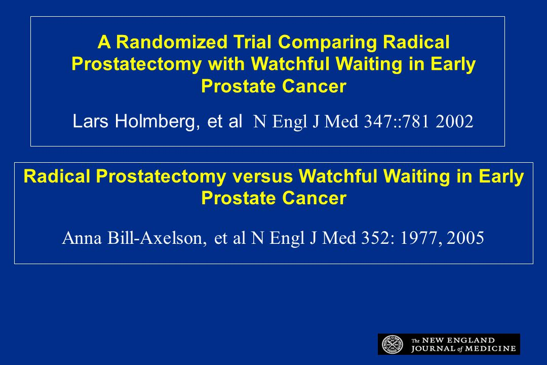 A Randomized Trial Comparing Radical Prostatectomy with Watchful Waiting in Early Prostate Cancer Lars Holmberg, et al N Engl J Med 347::781 2002 Radi