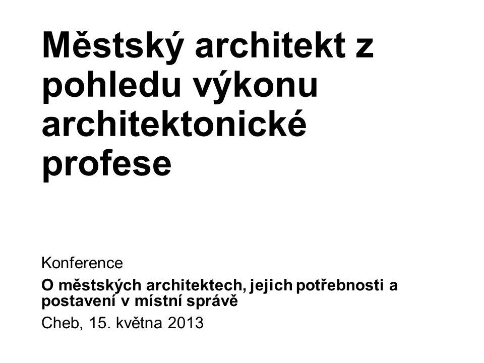 Městský architekt z pohledu výkonu architektonické profese Konference O městských architektech, jejich potřebnosti a postavení v místní správě Cheb, 15.