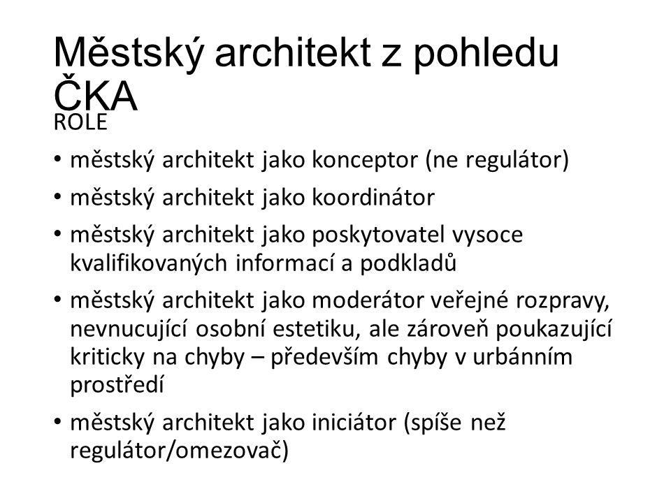 Městský architekt z pohledu ČKA ROLE městský architekt jako konceptor (ne regulátor) městský architekt jako koordinátor městský architekt jako poskytovatel vysoce kvalifikovaných informací a podkladů městský architekt jako moderátor veřejné rozpravy, nevnucující osobní estetiku, ale zároveň poukazující kriticky na chyby – především chyby v urbánním prostředí městský architekt jako iniciátor (spíše než regulátor/omezovač)