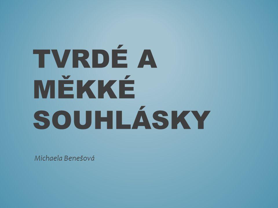 TVRDÉ A MĚKKÉ SOUHLÁSKY Michaela Benešová