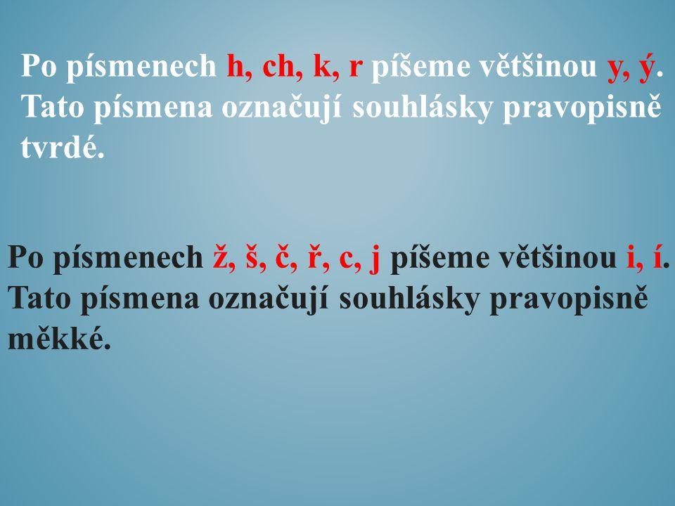 Po písmenech h, ch, k, r píšeme většinou y, ý. Tato písmena označují souhlásky pravopisně tvrdé. Po písmenech ž, š, č, ř, c, j píšeme většinou i, í. T