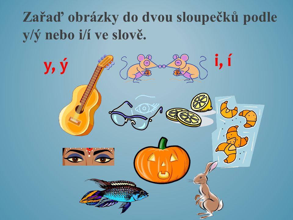 Zařaď obrázky do dvou sloupečků podle y/ý nebo i/í ve slově. y, ý i, í