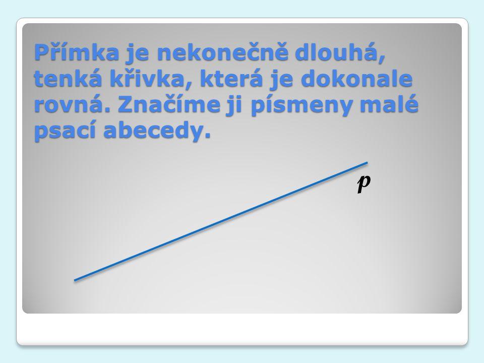 Přímka je nekonečně dlouhá, tenká křivka, která je dokonale rovná. Značíme ji písmeny malé psací abecedy. p