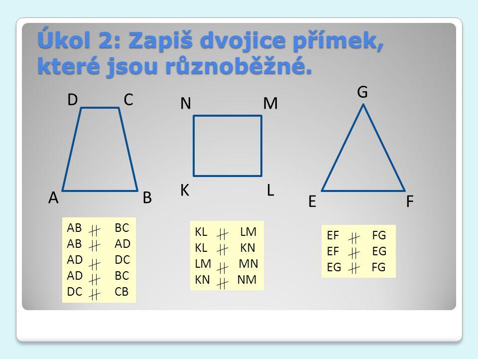 Úkol 2: Zapiš dvojice přímek, které jsou různoběžné. A C B D KL MN EF G ABBC AB AD ADDC ADBC DCCB KL LM KL KN LM MN KN NM EF FG EF EG EG FG