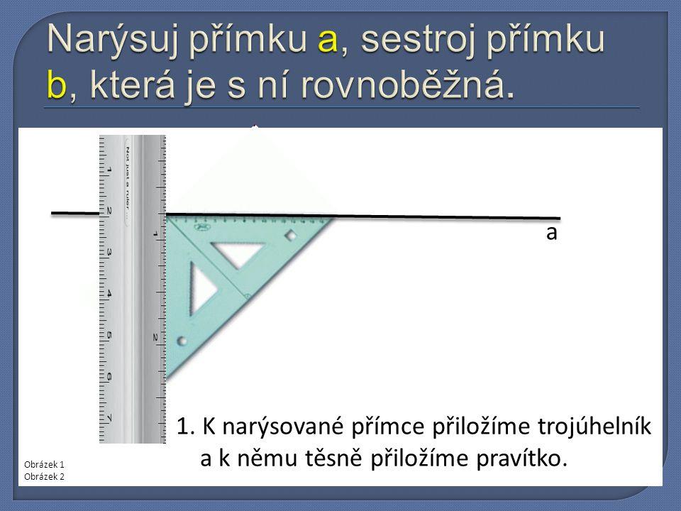 a 1. K narýsované přímce přiložíme trojúhelník a k němu těsně přiložíme pravítko. Obrázek 1 Obrázek 2