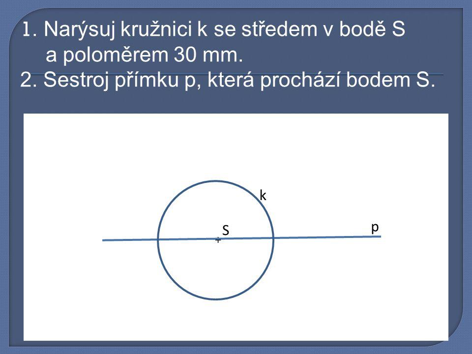 1. Narýsuj kružnici k se středem v bodě S a poloměrem 30 mm. 2. Sestroj přímku p, která prochází bodem S. + S k p