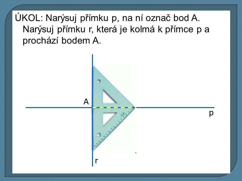 ÚKOL: Narýsuj přímku p, na ní označ bod A. Narýsuj přímku r, která je kolmá k přímce p a prochází bodem A. p r A
