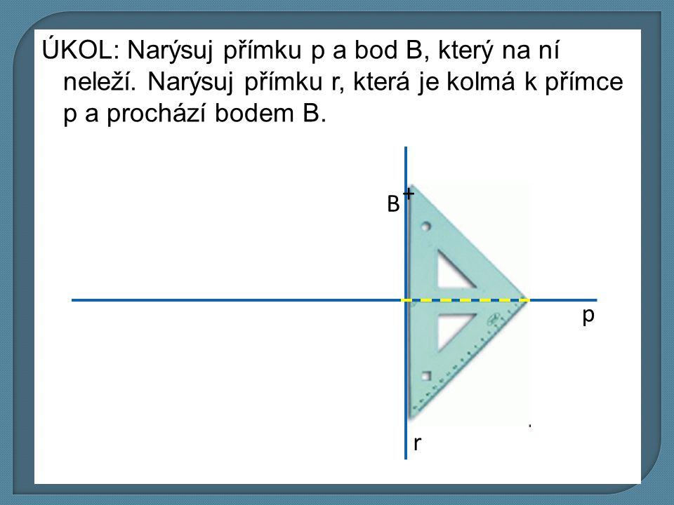 ÚKOL: Narýsuj přímku p a bod B, který na ní neleží. Narýsuj přímku r, která je kolmá k přímce p a prochází bodem B. p r B +