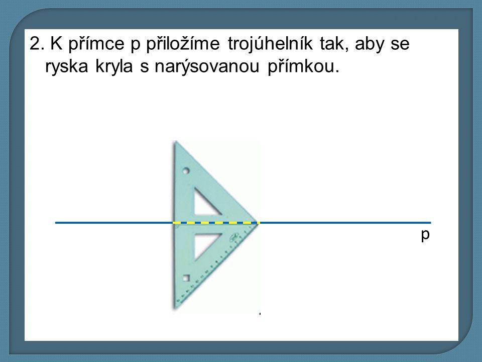 2. K přímce p přiložíme trojúhelník tak, aby se ryska kryla s narýsovanou přímkou. p