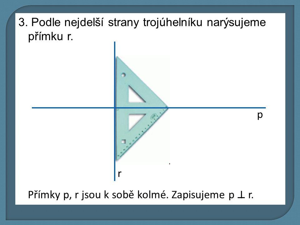 3. Podle nejdelší strany trojúhelníku narýsujeme přímku r. p r Přímky p, r jsou k sobě kolmé. Zapisujeme p I r.