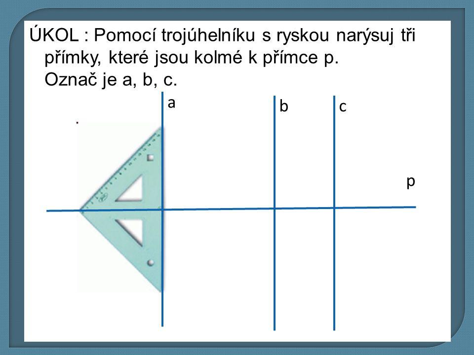 ÚKOL : Pomocí trojúhelníku s ryskou narýsuj tři přímky, které jsou kolmé k přímce p. Označ je a, b, c. p a bc