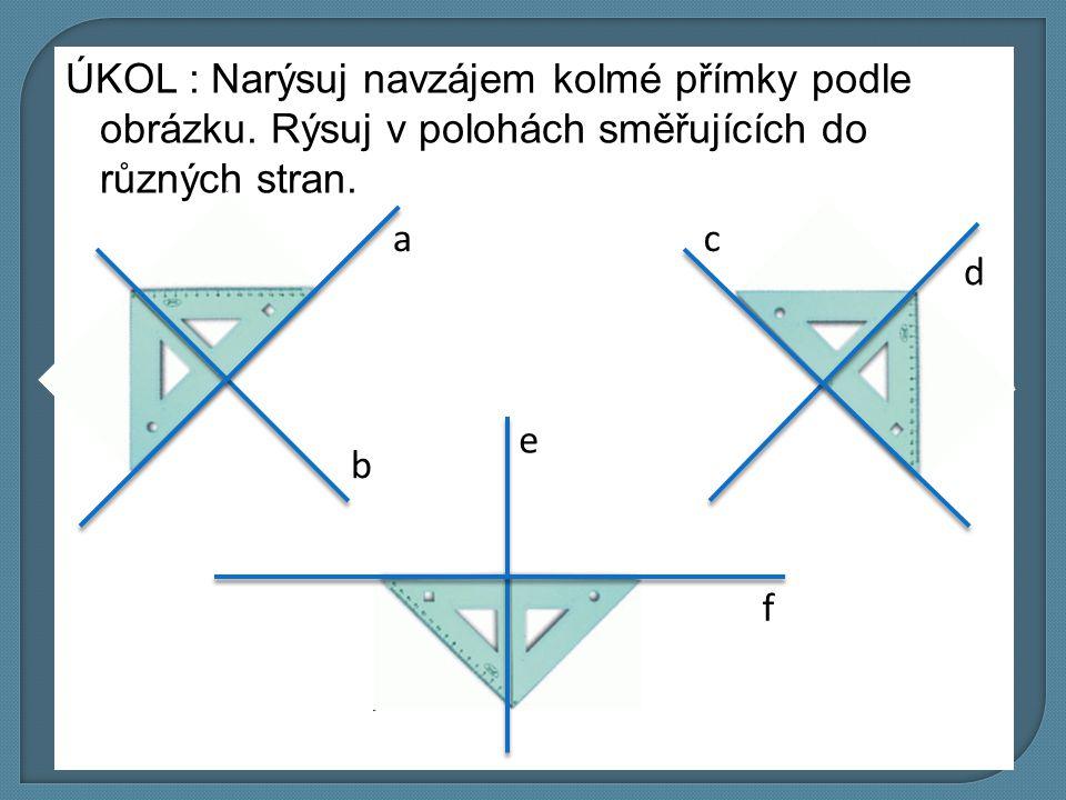 ÚKOL : Narýsuj navzájem kolmé přímky podle obrázku. Rýsuj v polohách směřujících do různých stran. d a b c e f