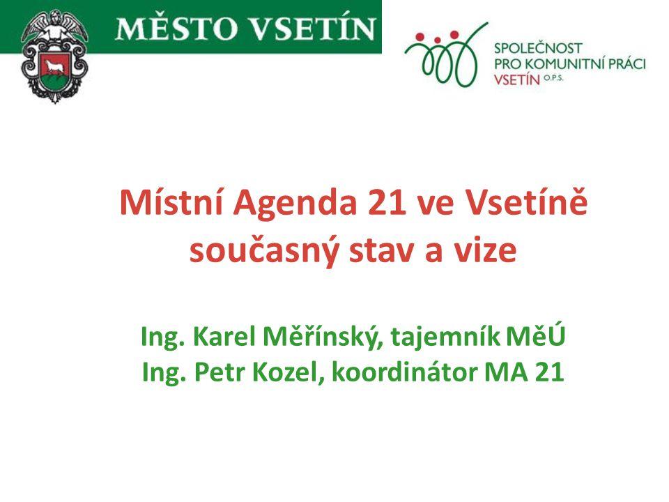 Místní Agenda 21 ve Vsetíně současný stav a vize Ing. Karel Měřínský, tajemník MěÚ Ing. Petr Kozel, koordinátor MA 21 19. listopadu 2009, Zámek Vsetín