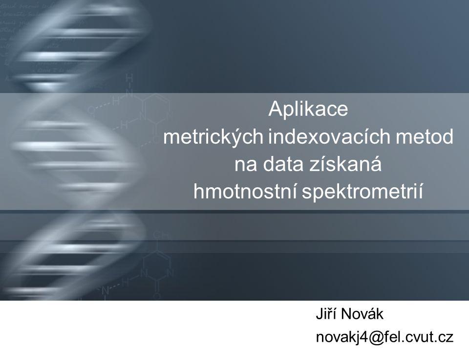 Aplikace metrických indexovacích metod na data získaná hmotnostní spektrometrií Jiří Novák novakj4@fel.cvut.cz