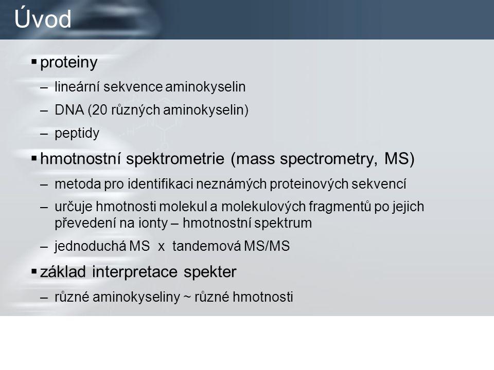 Úvod  proteiny –lineární sekvence aminokyselin –DNA (20 různých aminokyselin) –peptidy  hmotnostní spektrometrie (mass spectrometry, MS) –metoda pro identifikaci neznámých proteinových sekvencí –určuje hmotnosti molekul a molekulových fragmentů po jejich převedení na ionty – hmotnostní spektrum –jednoduchá MS x tandemová MS/MS  základ interpretace spekter –různé aminokyseliny ~ různé hmotnosti