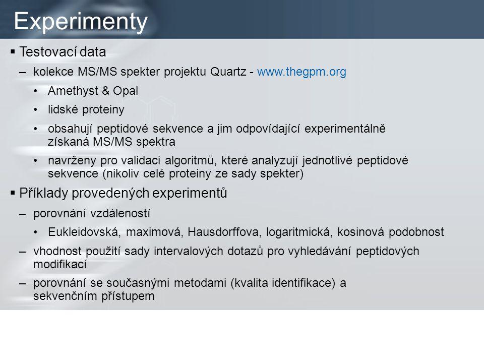 Experimenty  Testovací data –kolekce MS/MS spekter projektu Quartz - www.thegpm.org Amethyst & Opal lidské proteiny obsahují peptidové sekvence a jim odpovídající experimentálně získaná MS/MS spektra navrženy pro validaci algoritmů, které analyzují jednotlivé peptidové sekvence (nikoliv celé proteiny ze sady spekter)  Příklady provedených experimentů –porovnání vzdáleností Eukleidovská, maximová, Hausdorffova, logaritmická, kosinová podobnost –vhodnost použití sady intervalových dotazů pro vyhledávání peptidových modifikací –porovnání se současnými metodami (kvalita identifikace) a sekvenčním přístupem