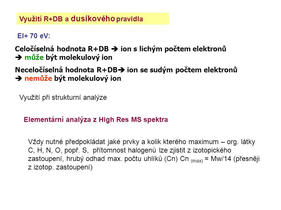 Využití R+DB a dusíkového pravidla EI+ 70 eV: Celočíselná hodnota R+DB  ion s lichým počtem elektronů  může být molekulový ion Neceločíselná hodnota R+DB  ion se sudým počtem elektronů  nemůže být molekulový ion Využití při strukturní analýze Elementární analýza z High Res MS spektra Vždy nutné předpokládat jaké prvky a kolik kterého maximum – org.