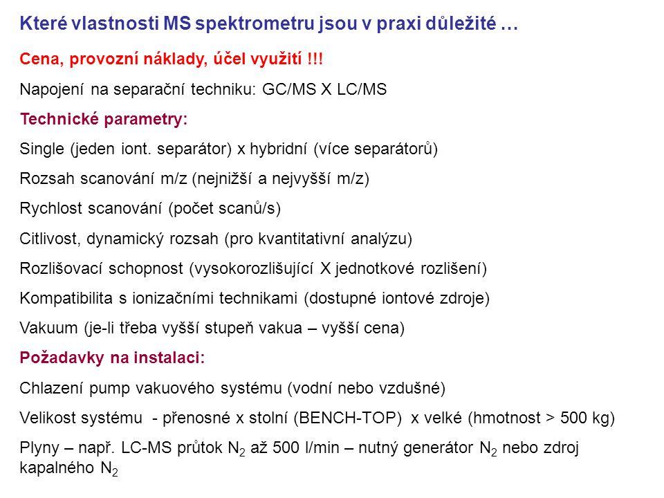 Které vlastnosti MS spektrometru jsou v praxi důležité … Cena, provozní náklady, účel využití !!! Napojení na separační techniku: GC/MS X LC/MS Techni