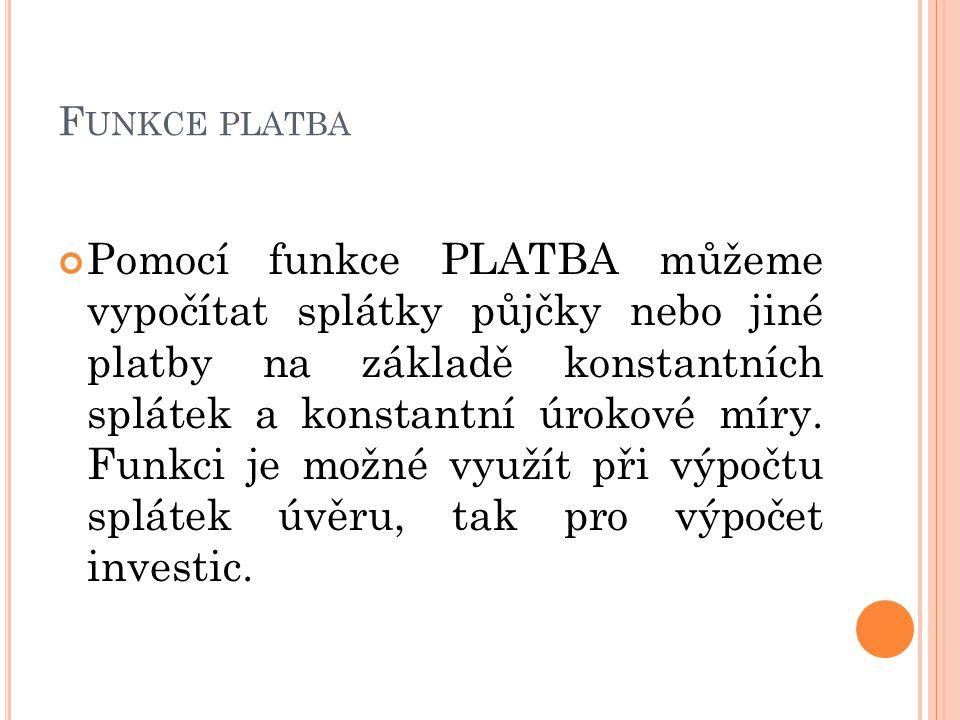 F UNKCE PLATBA Pomocí funkce PLATBA můžeme vypočítat splátky půjčky nebo jiné platby na základě konstantních splátek a konstantní úrokové míry. Funkci
