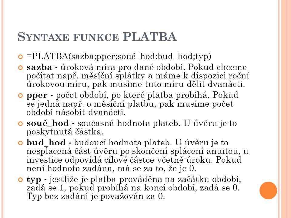 S YNTAXE FUNKCE PLATBA =PLATBA(sazba;pper;souč_hod;bud_hod;typ) sazba - úroková míra pro dané období. Pokud chceme počítat např. měsíční splátky a mám